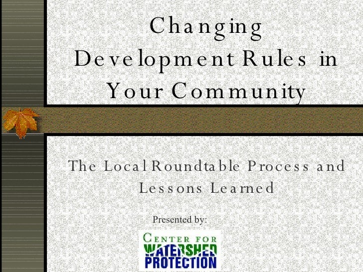 Changing Development Rules in Your Community The Local Roundtable Process and Lessons Learned Presented by: