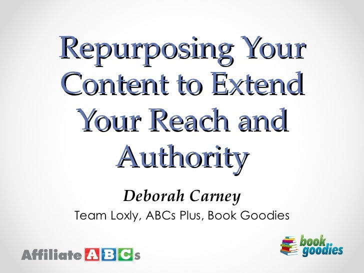 Repurposing YourContent to Extend Your Reach and   Authority        Deborah Carney Team Loxly, ABCs Plus, Book Goodies