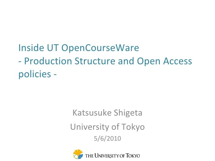 Inside UT OpenCourseWare  - Production Structure and Open Access policies - Katsusuke Shigeta University of Tokyo 5/6/2010