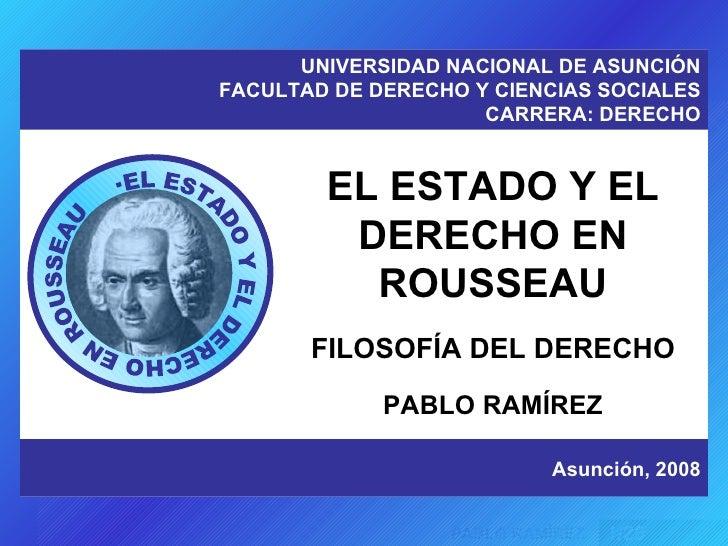 EL ESTADO Y EL DERECHO EN ROUSSEAU FILOSOFÍA DEL DERECHO PABLO RAMÍREZ UNIVERSIDAD NACIONAL DE ASUNCIÓN FACULTAD DE DERECH...