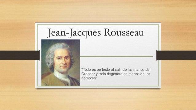 """Jean-Jacques Rousseau """"Todo es perfecto al salir de las manos del Creador y todo degenera en manos de los hombres"""""""