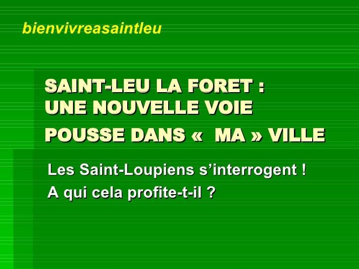 SAINT-LEU LA FORET:  UNE NOUVELLE VOIE  POUSSE DANS« MA» VILLE   Les Saint-Loupiens s'interrogent !  A qui cela profit...