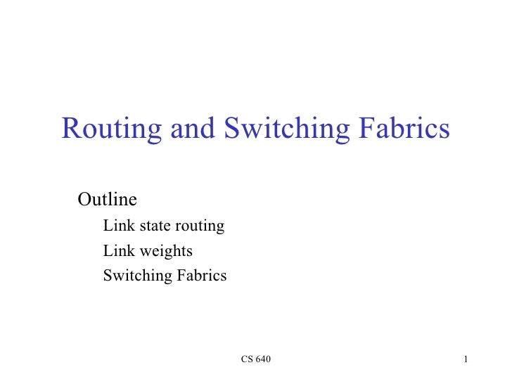 Routing and Switching Fabrics <ul><li>Outline </li></ul><ul><ul><li>Link state routing </li></ul></ul><ul><ul><li>Link wei...