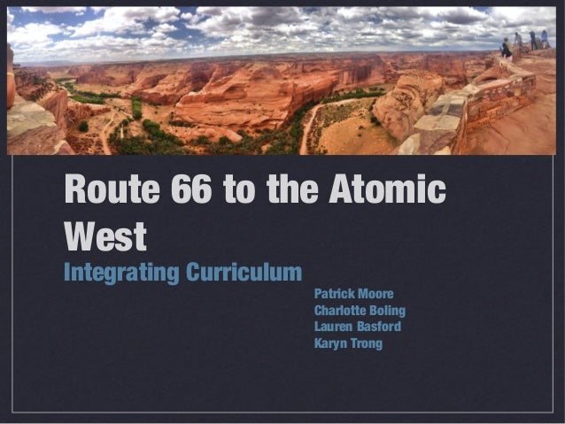 Route 66 to the Atomic West Integrating Curriculum Patrick Moore Charlotte Boling Lauren Basford Karyn Trong
