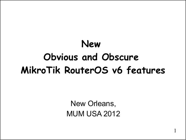 1NewObvious and ObscureMikroTik RouterOS v6 featuresNew Orleans,MUM USA 2012