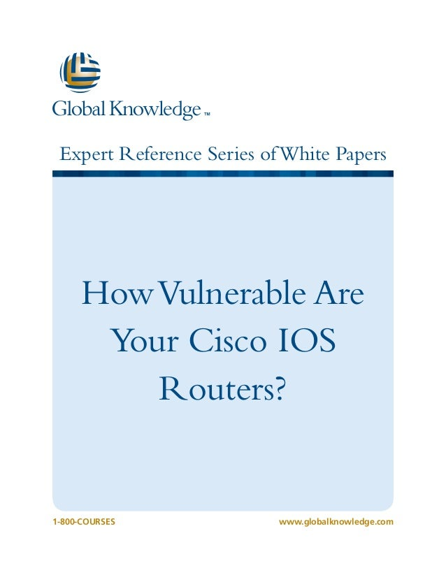 Expert Reference Series ofWhite Papers 1-800-COURSES www.globalknowledge.com HowVulnerable Are Your Cisco IOS Routers?