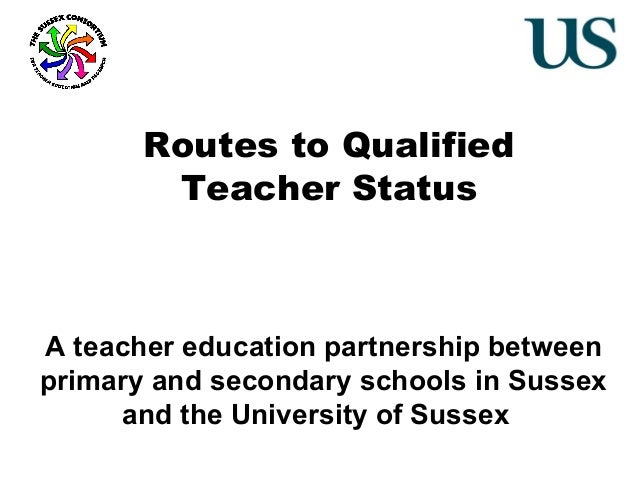 Routes to Qualified Teacher Status  A teacher education partnership between primary and secondary schools in Sussex and th...