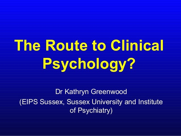 The Route to ClinicalPsychology?Dr Kathryn Greenwood(EIPS Sussex, Sussex University and Instituteof Psychiatry)