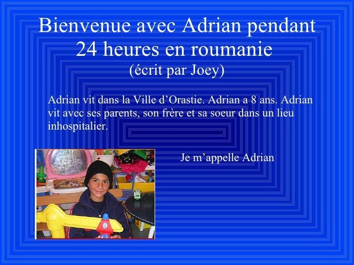 Bienvenue avec Adrian pendant 24 heures en roumanie  (écrit par Joey) Adrian vit dans la Ville d'Orastie. Adrian a 8 ans. ...