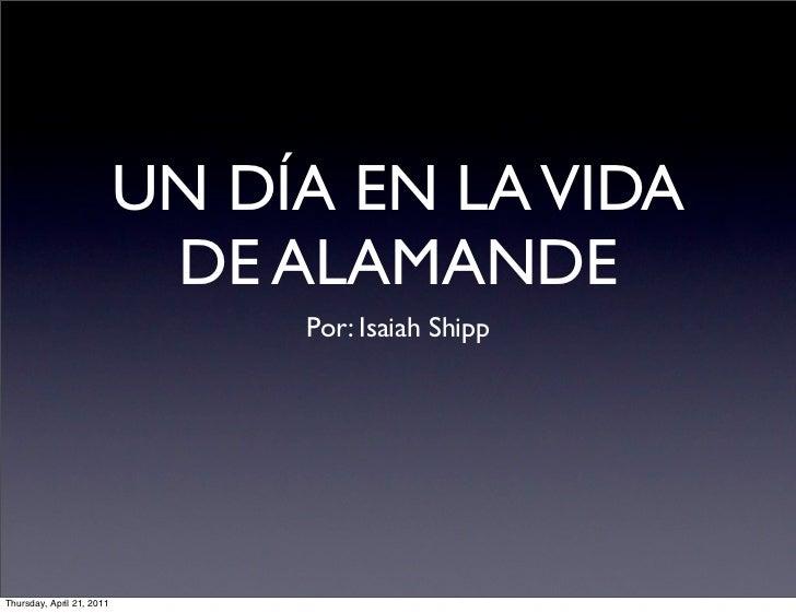 UN DÍA EN LA VIDA                            DE ALAMANDE                                Por: Isaiah ShippThursday, April 2...