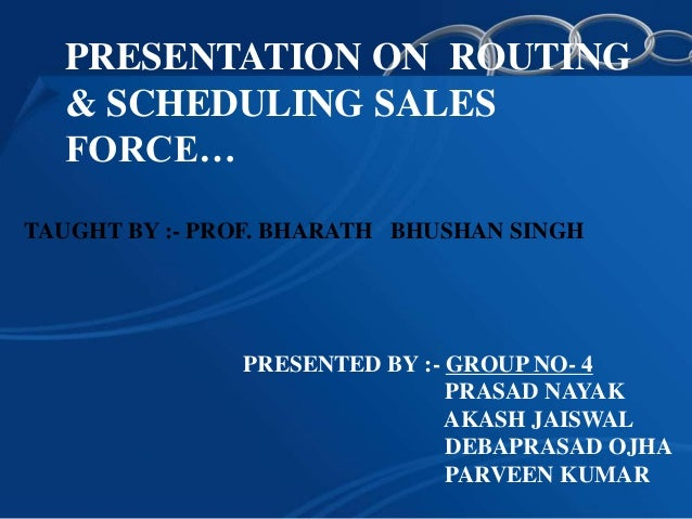 PRESENTATION ON ROUTING  & SCHEDULING SALES  FORCE…TAUGHT BY :- PROF. BHARATH BHUSHAN SINGH               PRESENTED BY :- ...