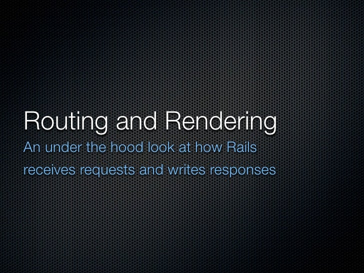 Routing and Rendering An under the hood look at how Rails receives requests and writes responses