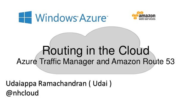 Routing in the Cloud Azure Traffic Manager and Amazon Route 53 Udaiappa Ramachandran ( Udai ) @nhcloud
