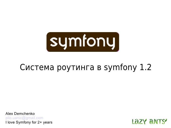 Система роутинга в symfony 1.2     Alex Demchenko pilo.uanic@gmail.com I love Symfony for 2+ years