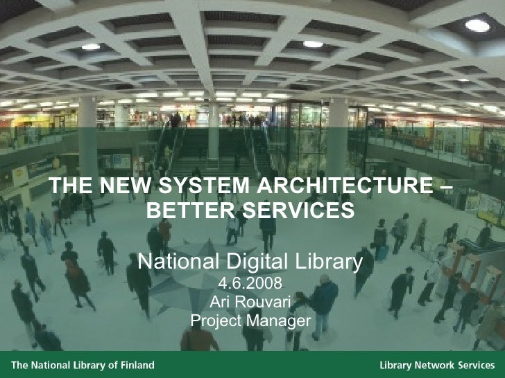 THE NEW SYSTEM ARCHITECTURE – BETTER SERVICES National Digital Library 4.6.2008 Ari Rouvari Project Manager