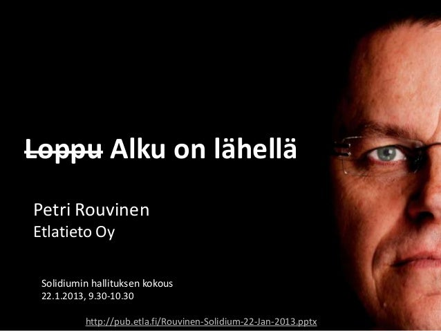 Loppu Alku on lähelläPetri RouvinenEtlatieto Oy Solidiumin hallituksen kokous 22.1.2013, 9.30-10.30           http://pub.e...