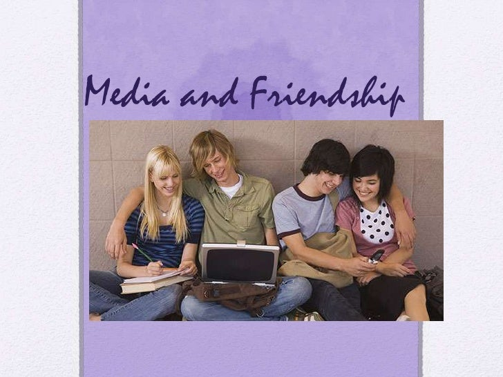 Media and Friendship       By Roux Lobozzo