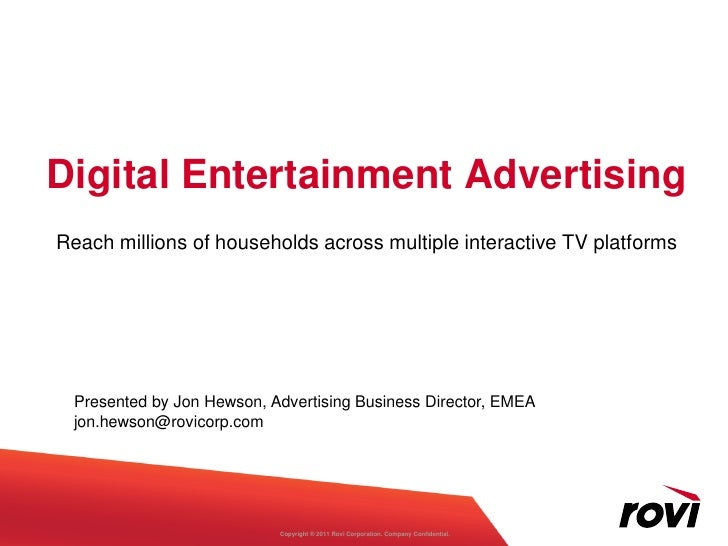 Digital Entertainment AdvertisingReach millions of households across multiple interactive TV platforms Presented by Jon He...