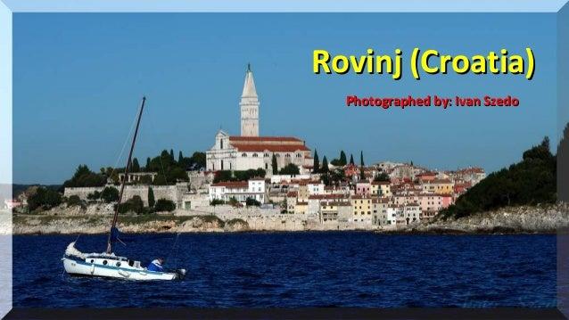 20102010 Rovinj (Croatia)Rovinj (Croatia) Photographed by: Ivan SzedoPhotographed by: Ivan Szedo