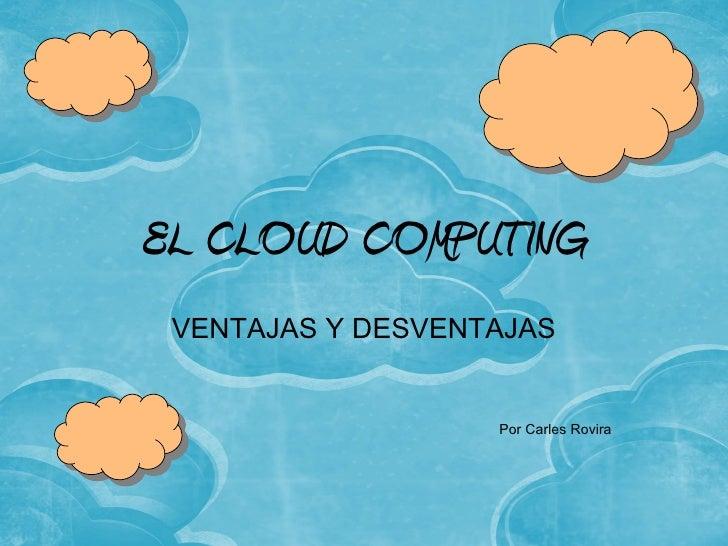 EL CLOUD COMPUTING VENTAJAS Y DESVENTAJAS                   Por Carles Rovira