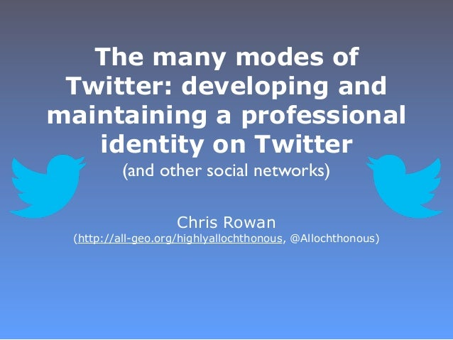 The many modes of Twitter: developing andmaintaining a professional   identity on Twitter         (and other social networ...