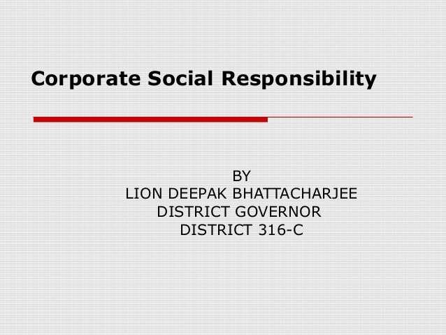 Corporate Social Responsibility BY LION DEEPAK BHATTACHARJEE DISTRICT GOVERNOR  DISTRICT 316-C