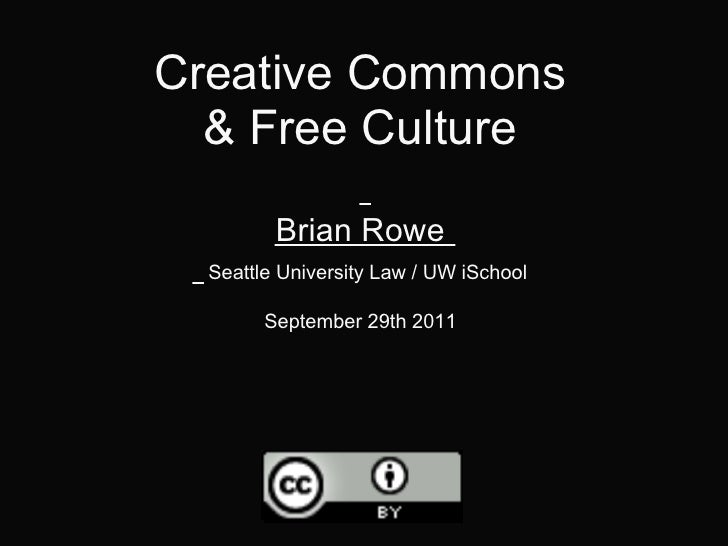 Creative Commons  & Free Culture         Brian Rowe  Seattle University Law / UW iSchool        September 29th 2011