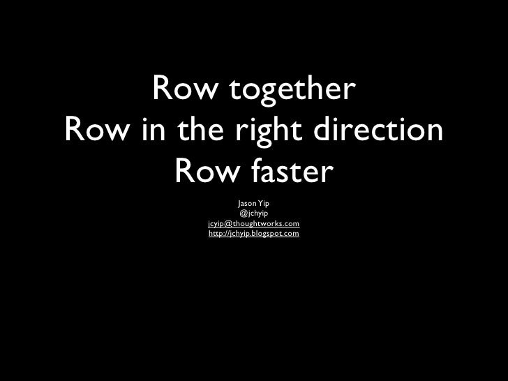Row togetherRow in the right direction       Row faster                   Jason Yip                    @jchyip         jcy...