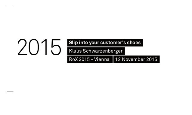 2015 Slip into your customer's shoes Klaus Schwarzenberger RoX 2015 - Vienna 12 November 2015