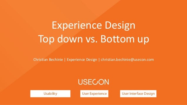 Usability User Experience User Interface Design Experience	   Design	    Top	   down	   vs.	   Bottom	   up Christian	   B...