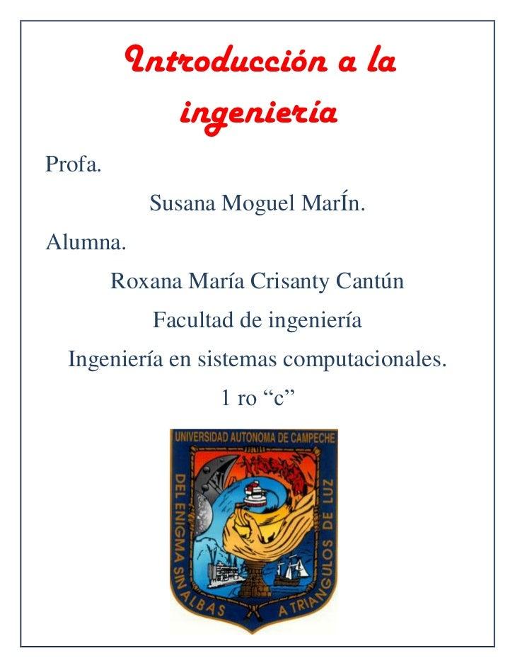 Introducción a la ingeniería<br />Profa. <br />Susana Moguel MarÍn.<br />Alumna. <br />Roxana María Crisanty Cantún<br />F...