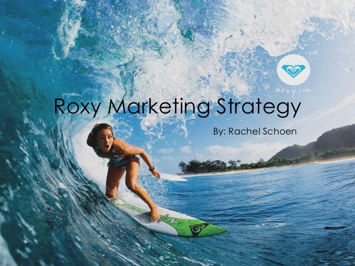 Roxy Marketing Strategy              By: Rachel Schoen