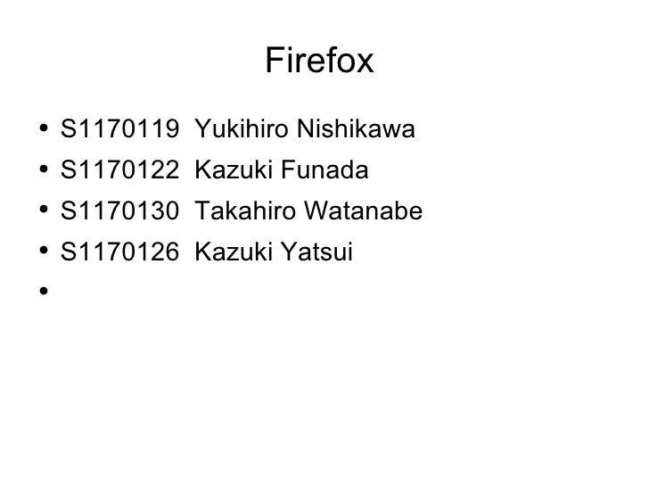 Firefox  <ul><li>S1170119  Yukihiro Nishikawa  </li></ul><ul><li>S1170122  Kazuki Funada </li></ul><ul><li>S1170130  Takah...