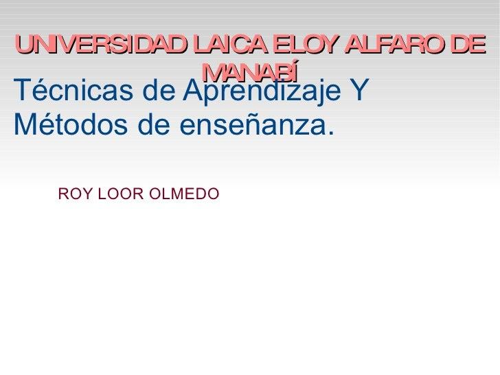 UNIVERSIDAD LAICA ELOY ALFARO DE MANABÍ Técnicas de Aprendizaje Y Métodos de enseñanza. ROY LOOR OLMEDO