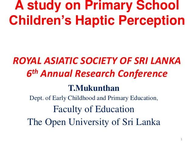 A study on Primary SchoolChildren's Haptic PerceptionROYAL ASIATIC SOCIETY OF SRI LANKA  6th Annual Research Conference   ...