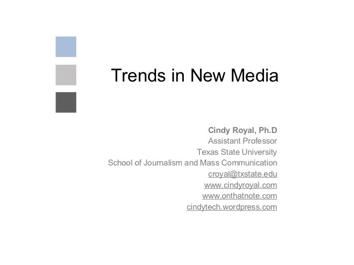 Trends in New Media Cindy Royal, Ph.D Assistant Professor Texas State University School of Journalism and Mass Communicati...