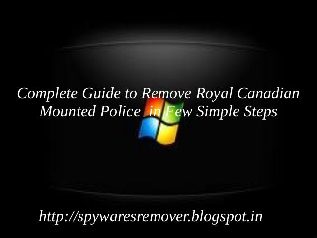 Complete Guide to Remove Royal Canadian  Mounted Police in Few Simple Steps   http://spywaresremover.blogspot.in