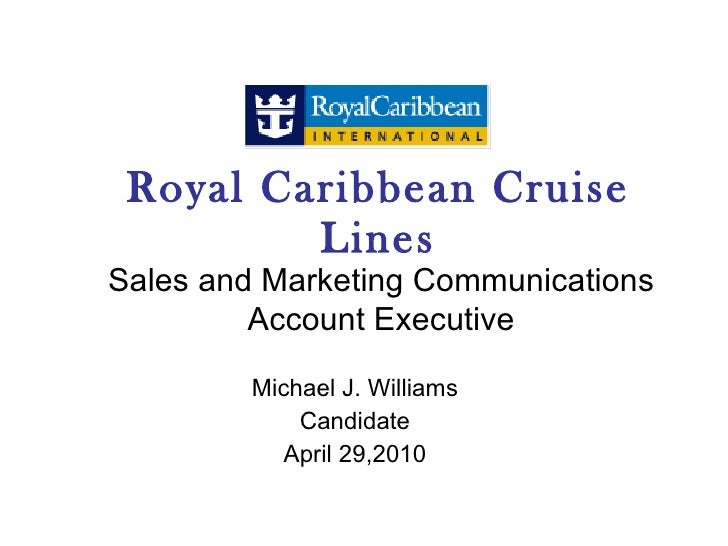 Royal Caribbean Cruise Lines Michael J. Williams Candidate April 29,2010 Sales and Marketing Communications Account Execut...