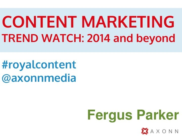 CONTENT MARKETING  TREND WATCH: 2014 and beyond #royalcontent @axonnmedia  Fergus Parker