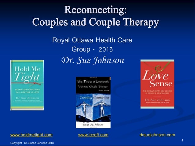 Reconnecting: Couples and Couple Therapy Royal Ottawa Health Care Group - 2013  Dr. Sue Johnson  www.holdmetight.com  www....