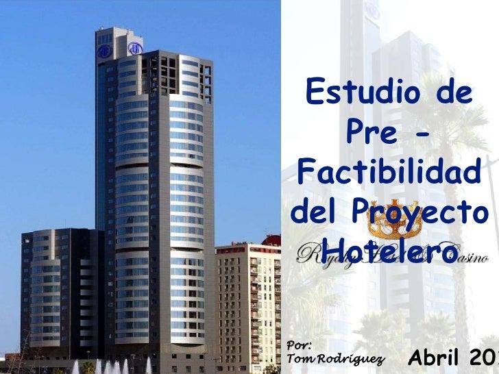Estudio de    Pre -Factibilidaddel Proyecto  HoteleroPor:Tom Rodriguez   Abril 201