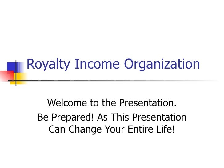 Royalty Income Organization Welcome to the Presentation. Be Prepared! As This Presentation Can Change Your Entire Life!