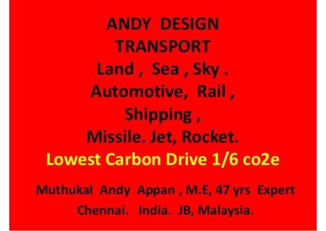 ANDY DESIGN TRANSPORT Land , Sea , Sky . Automotive, Rail , Shipping , Missile. Jet, Rocket. Lowest Carbon Drive 1/6 co2e ...
