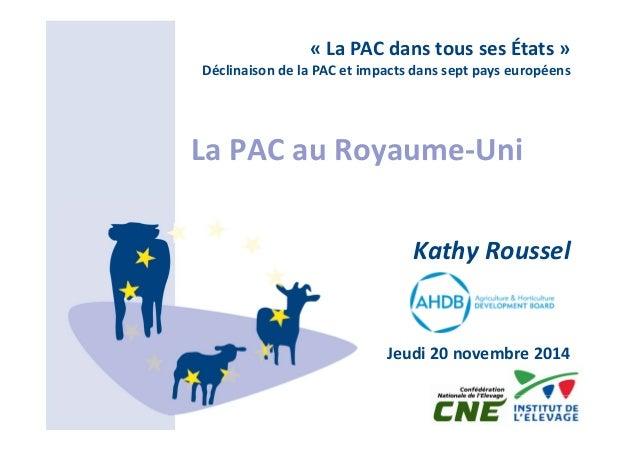 « La PAC dans tous ses États »  Déclinaison de la PAC et impacts dans sept pays européens  La PAC au Royaume‐Uni  Kathy Ro...