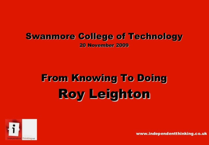Swanmore College of Technology 20 November 2009 From Knowing To Doing Roy Leighton www.independentthinking.co.uk