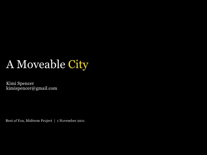 Kimi Spencer [email_address] A Moveable  City Rest of You, Midterm Project  |  1 November 2011