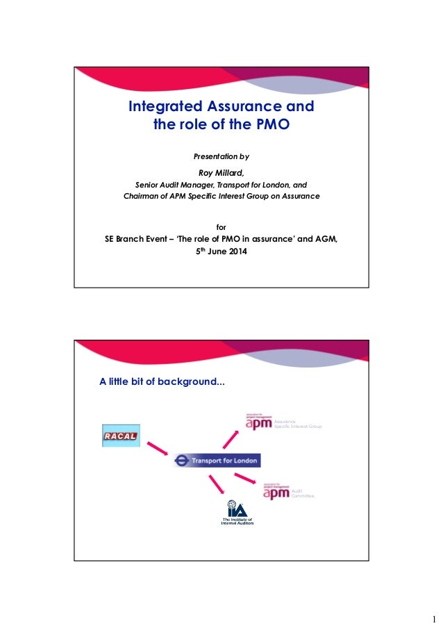 1 Integrated Assurance and the role of the PMO Presentation by Roy Millard, Senior Audit Manager, Transport for London, an...