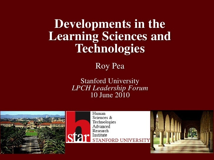 Developments in the Learning Sciences and TechnologiesRoy PeaStanford UniversityLPCH Leadership Forum10 June 2010 <br />