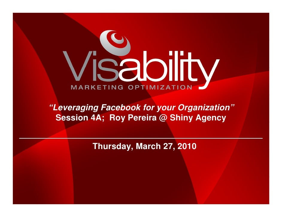 """""""Leveraging Facebook for your Organization""""   Session 4A; Roy Pereira @ Shiny Agency             Thursday, March 27, 2010"""