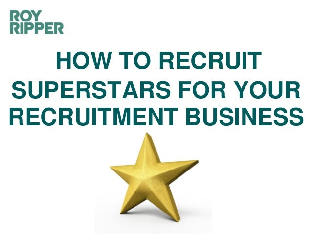 HOW TO RECRUIT SUPERSTARS FOR YOUR RECRUITMENT BUSINESS
